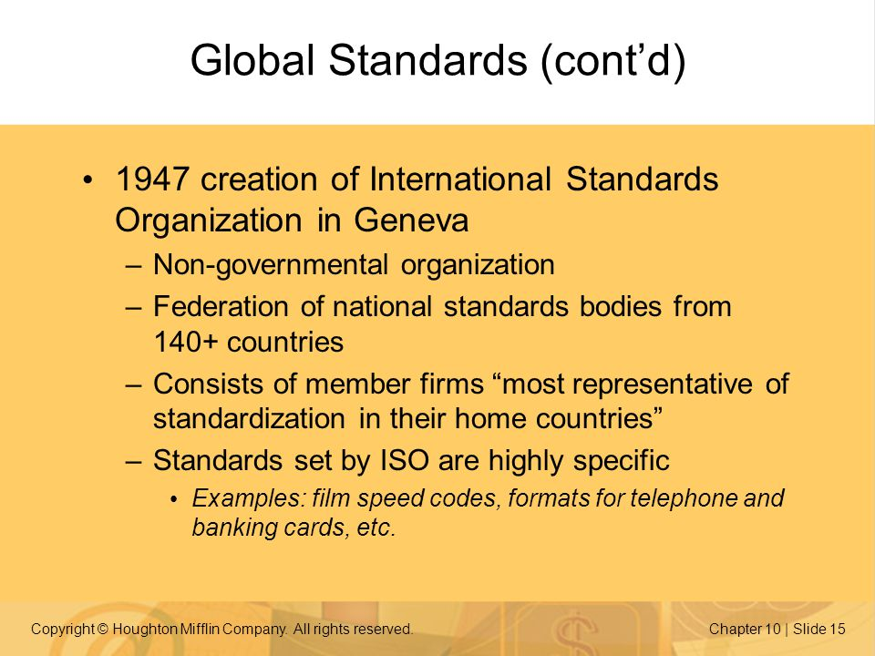 Copyright © Houghton Mifflin Company. All rights reserved.Chapter 10 | Slide 15 Global Standards (contd) 1947 creation of International Standards Orga