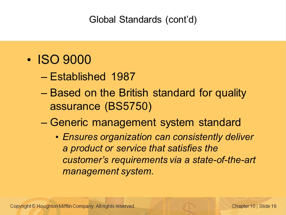 Copyright © Houghton Mifflin Company. All rights reserved.Chapter 10 | Slide 16 Global Standards (contd) ISO 9000 –Established 1987 –Based on the Brit