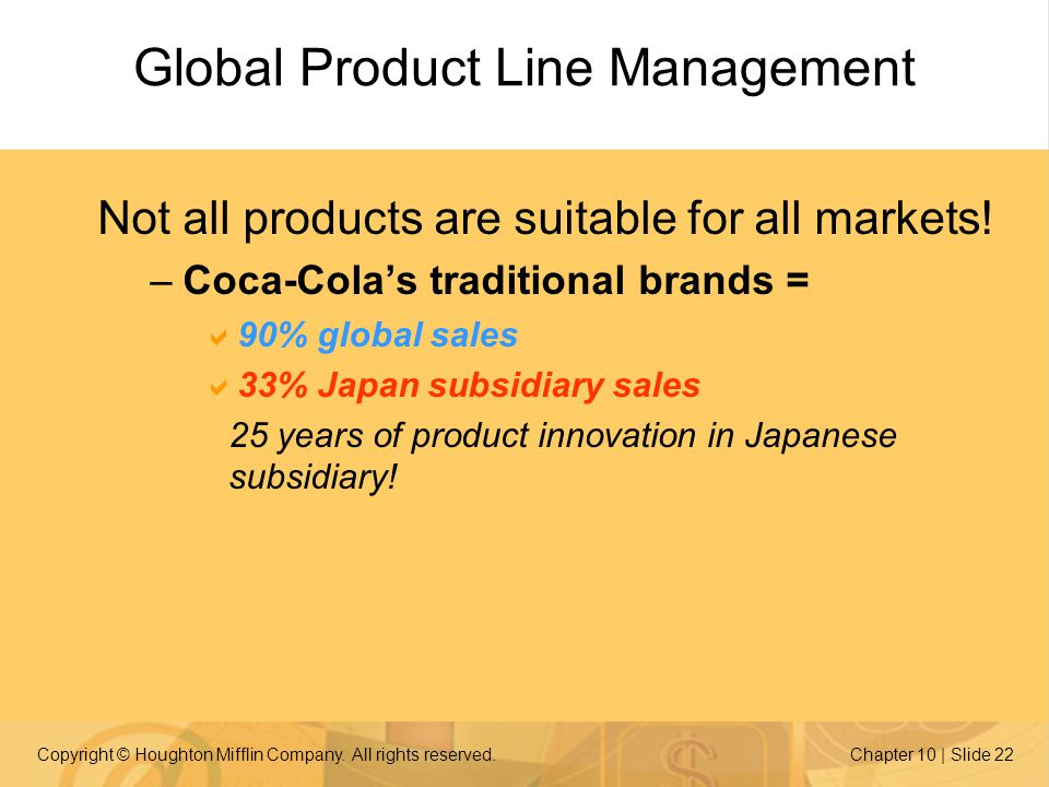 Copyright © Houghton Mifflin Company. All rights reserved.Chapter 10 | Slide 22 Global Product Line Management Not all products are suitable for all m