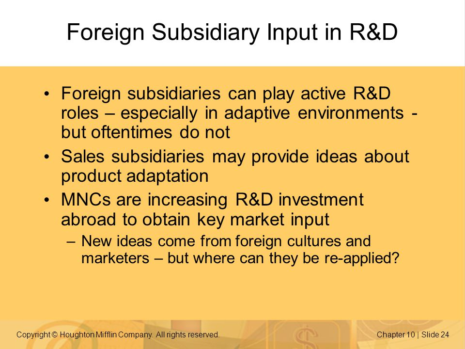 Copyright © Houghton Mifflin Company. All rights reserved.Chapter 10 | Slide 24 Foreign Subsidiary Input in R&D Foreign subsidiaries can play active R