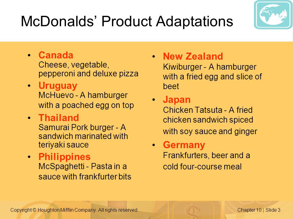 Copyright © Houghton Mifflin Company. All rights reserved.Chapter 10 | Slide 3 McDonalds Product Adaptations Canada Cheese, vegetable, pepperoni and d