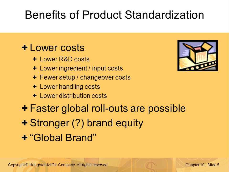 Copyright © Houghton Mifflin Company. All rights reserved.Chapter 10 | Slide 5 Benefits of Product Standardization + Lower costs + Lower R&D costs + L