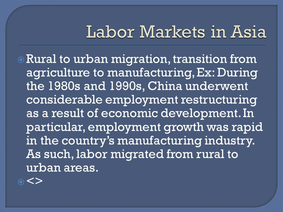 Rural to urban migration, transition from agriculture to manufacturing, Ex: During the 1980s and 1990s, China underwent considerable employment restructuring as a result of economic development.
