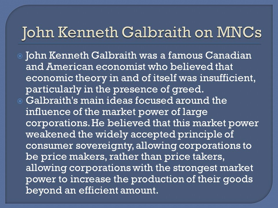 John Kenneth Galbraith was a famous Canadian and American economist who believed that economic theory in and of itself was insufficient, particularly in the presence of greed.