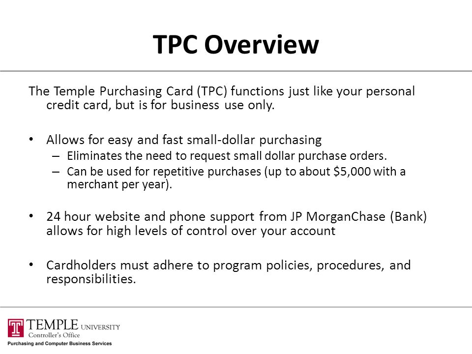 TPC Overview The Temple Purchasing Card (TPC) functions just like your personal credit card, but is for business use only. Allows for easy and fast sm