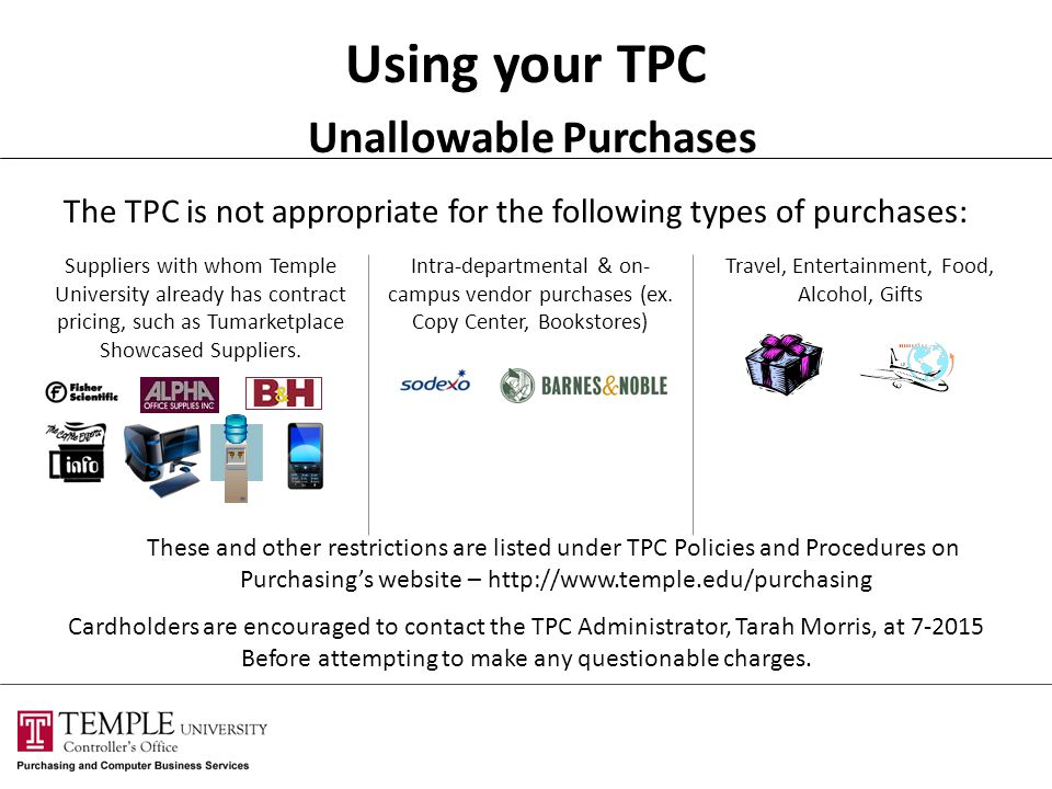 Using your TPC Unallowable Purchases The TPC is not appropriate for the following types of purchases: Suppliers with whom Temple University already has contract pricing, such as Tumarketplace Showcased Suppliers.
