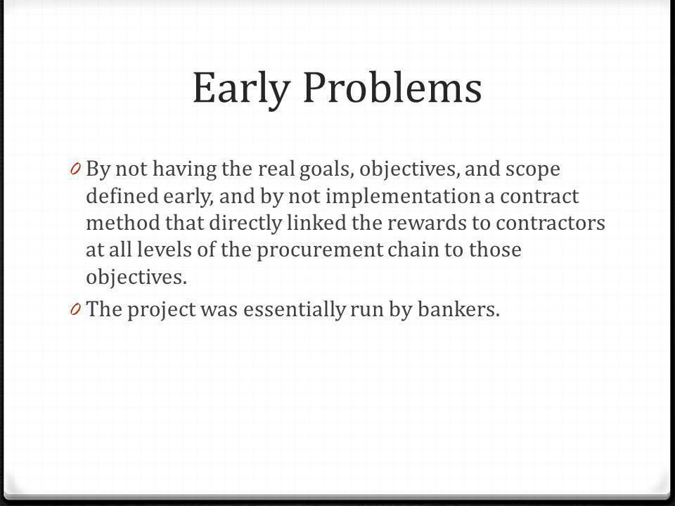 Early Problems 0 By not having the real goals, objectives, and scope defined early, and by not implementation a contract method that directly linked t