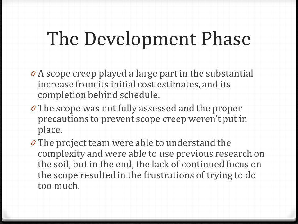 The Development Phase 0 A scope creep played a large part in the substantial increase from its initial cost estimates, and its completion behind sched