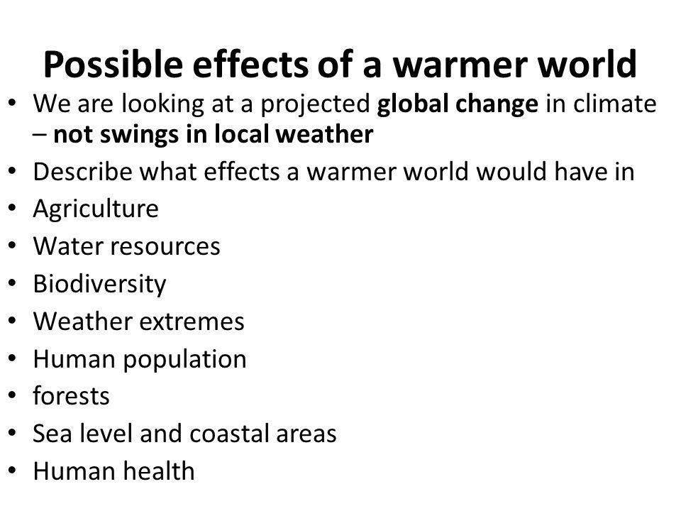 Possible effects of a warmer world We are looking at a projected global change in climate – not swings in local weather Describe what effects a warmer