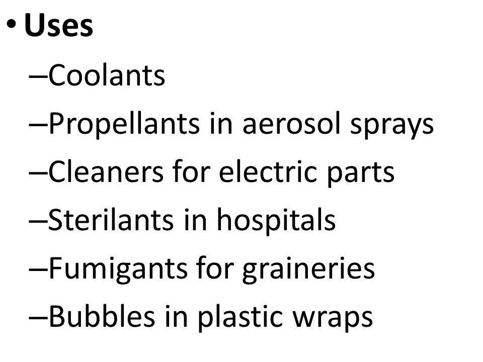 Uses – Coolants – Propellants in aerosol sprays – Cleaners for electric parts – Sterilants in hospitals – Fumigants for graineries – Bubbles in plasti