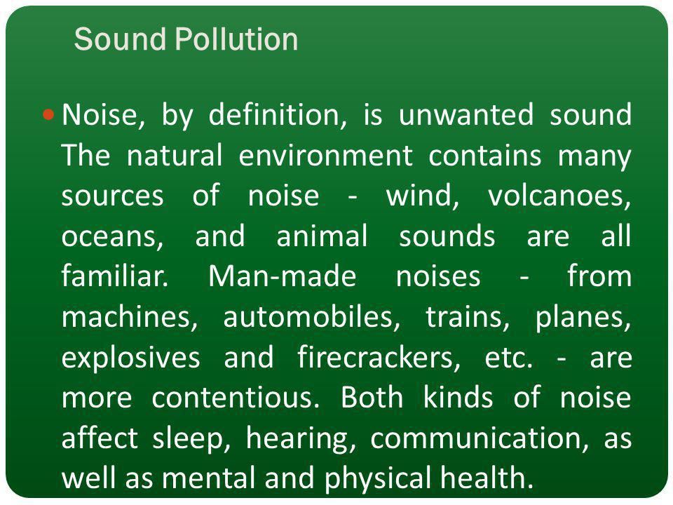 Sound Pollution Noise, by definition, is unwanted sound The natural environment contains many sources of noise - wind, volcanoes, oceans, and animal s