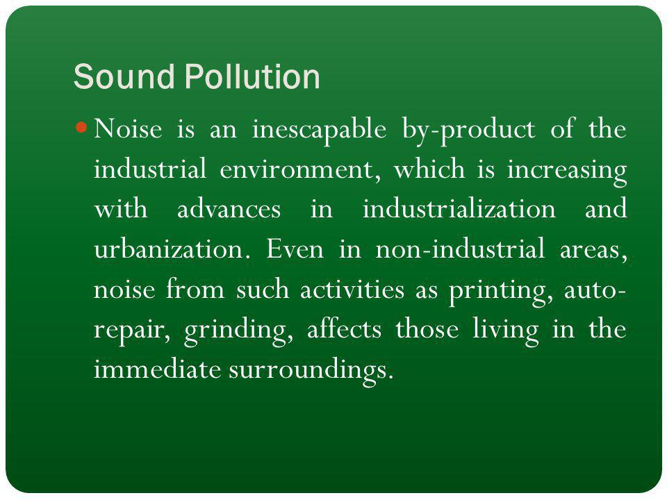 Sound Pollution Noise is an inescapable by-product of the industrial environment, which is increasing with advances in industrialization and urbanizat