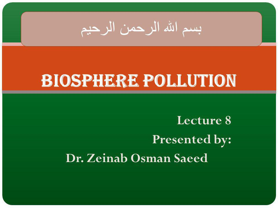 Lecture 8 Presented by: Dr. Zeinab Osman Saeed Biosphere pollution الرحمن الرحيم بسم الله