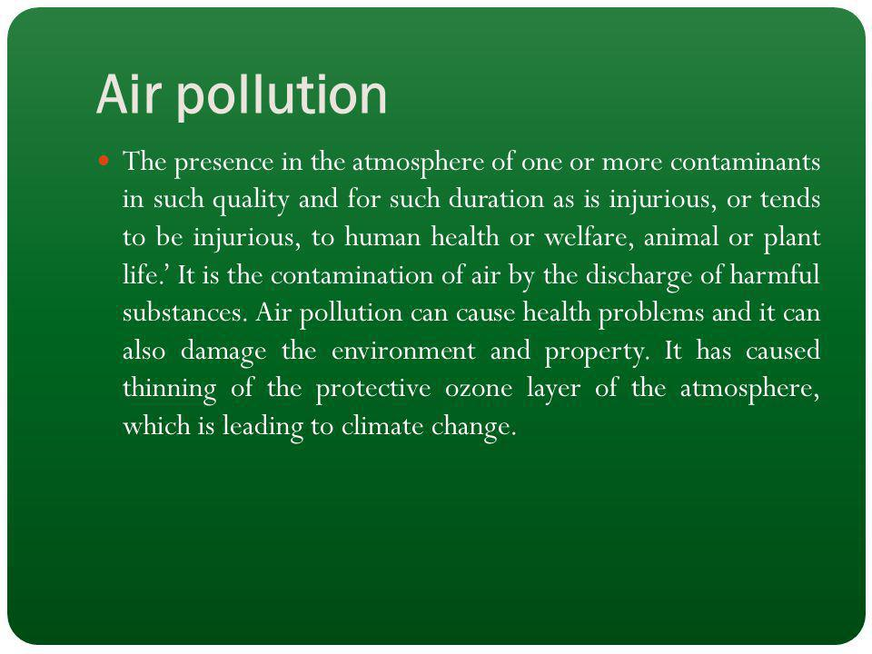 Air pollution The presence in the atmosphere of one or more contaminants in such quality and for such duration as is injurious, or tends to be injurio