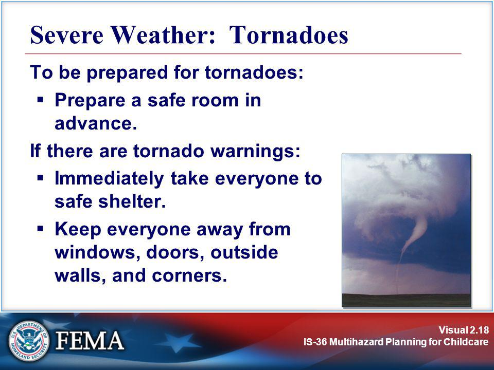 Visual 2.18 IS-36 Multihazard Planning for Childcare To be prepared for tornadoes: Prepare a safe room in advance. If there are tornado warnings: Imme