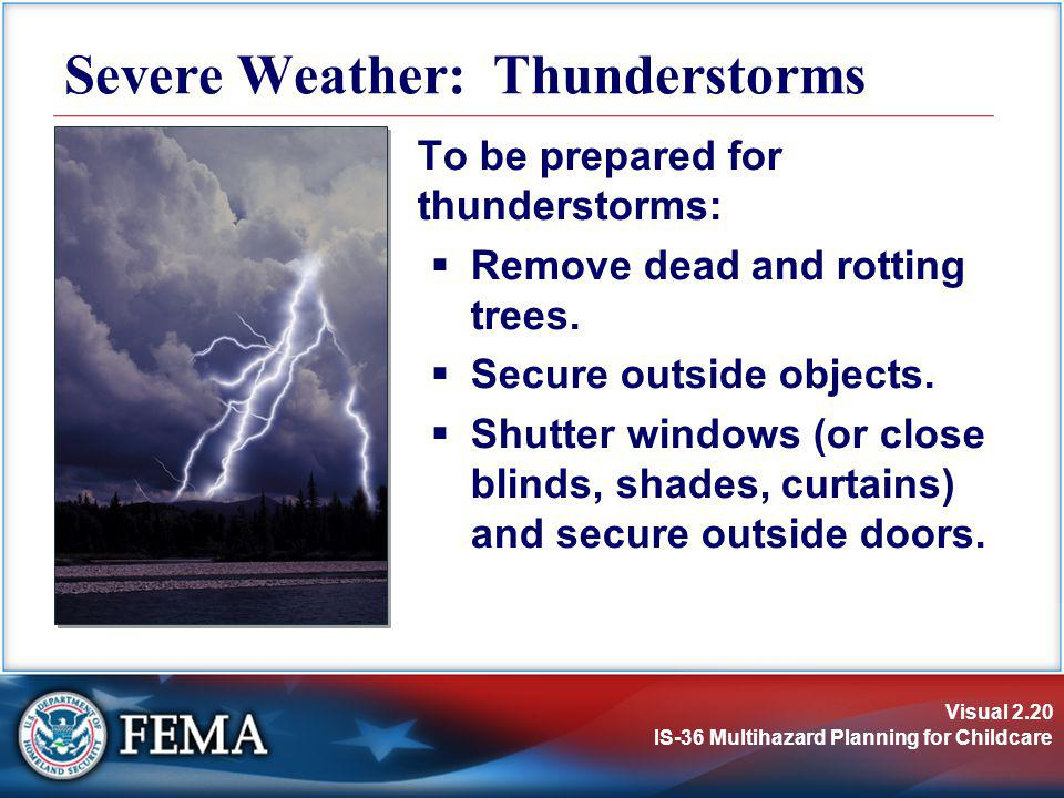 Visual 2.20 IS-36 Multihazard Planning for Childcare To be prepared for thunderstorms: Remove dead and rotting trees. Secure outside objects. Shutter