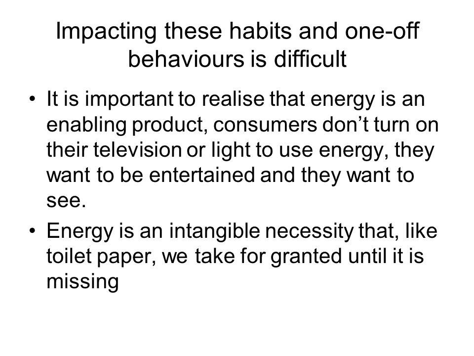 Impacting these habits and one-off behaviours is difficult It is important to realise that energy is an enabling product, consumers dont turn on their