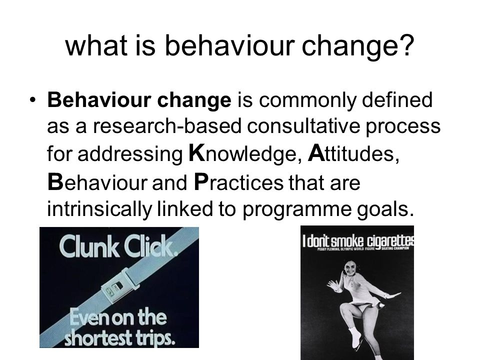 what is behaviour change? Behaviour change is commonly defined as a research-based consultative process for addressing K nowledge, A ttitudes, B ehavi