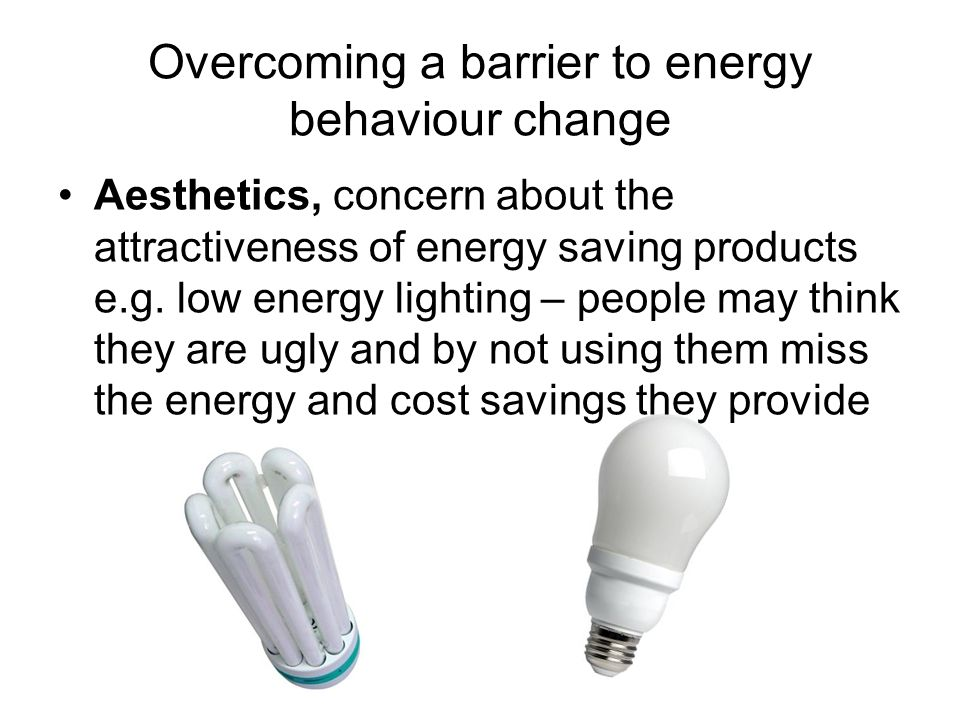 Overcoming a barrier to energy behaviour change Aesthetics, concern about the attractiveness of energy saving products e.g. low energy lighting – peop