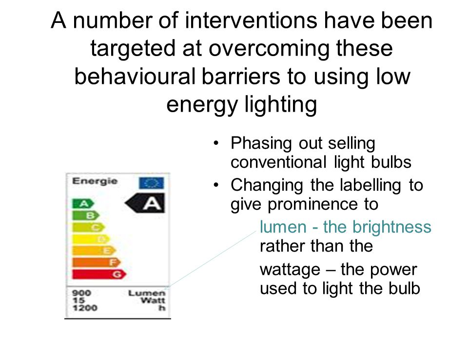 A number of interventions have been targeted at overcoming these behavioural barriers to using low energy lighting Phasing out selling conventional li