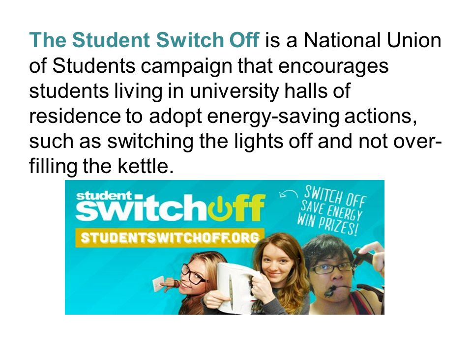 The Student Switch Off is a National Union of Students campaign that encourages students living in university halls of residence to adopt energy-savin