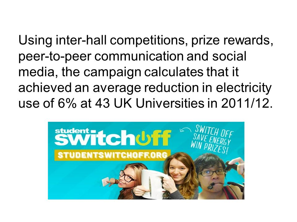 Using inter-hall competitions, prize rewards, peer-to-peer communication and social media, the campaign calculates that it achieved an average reducti