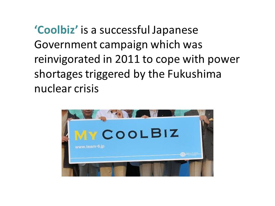 Coolbiz is a successful Japanese Government campaign which was reinvigorated in 2011 to cope with power shortages triggered by the Fukushima nuclear c