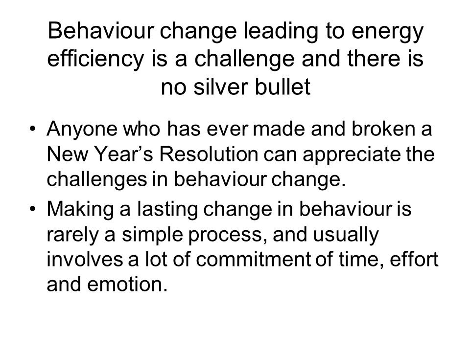 Behaviour change leading to energy efficiency is a challenge and there is no silver bullet Anyone who has ever made and broken a New Years Resolution