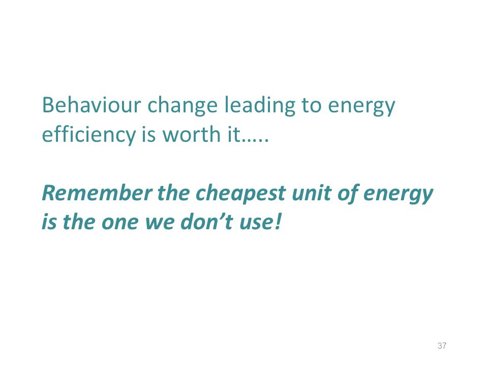 37 Behaviour change leading to energy efficiency is worth it….. Remember the cheapest unit of energy is the one we dont use!