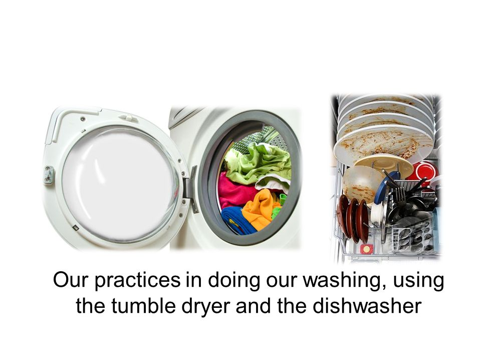 Our practices in doing our washing, using the tumble dryer and the dishwasher
