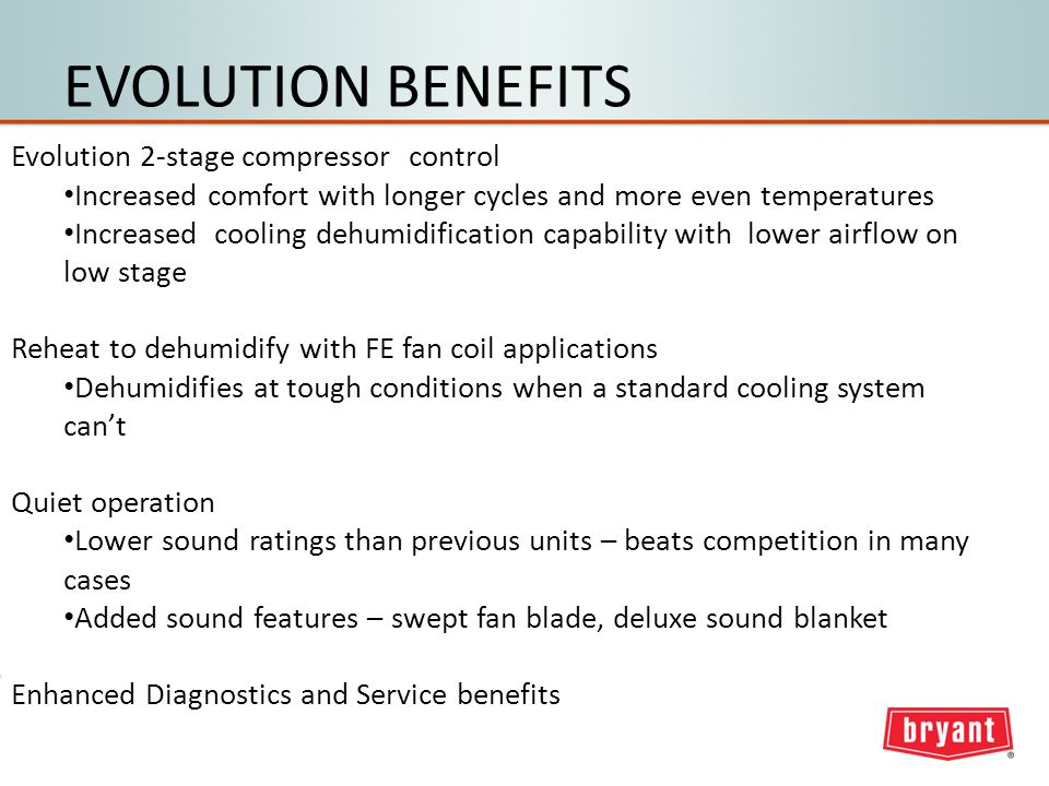 EVOLUTION BENEFITS Evolution 2-stage compressor control Increased comfort with longer cycles and more even temperatures Increased cooling dehumidification capability with lower airflow on low stage Reheat to dehumidify with FE fan coil applications Dehumidifies at tough conditions when a standard cooling system cant Quiet operation Lower sound ratings than previous units – beats competition in many cases Added sound features – swept fan blade, deluxe sound blanket Enhanced Diagnostics and Service benefits