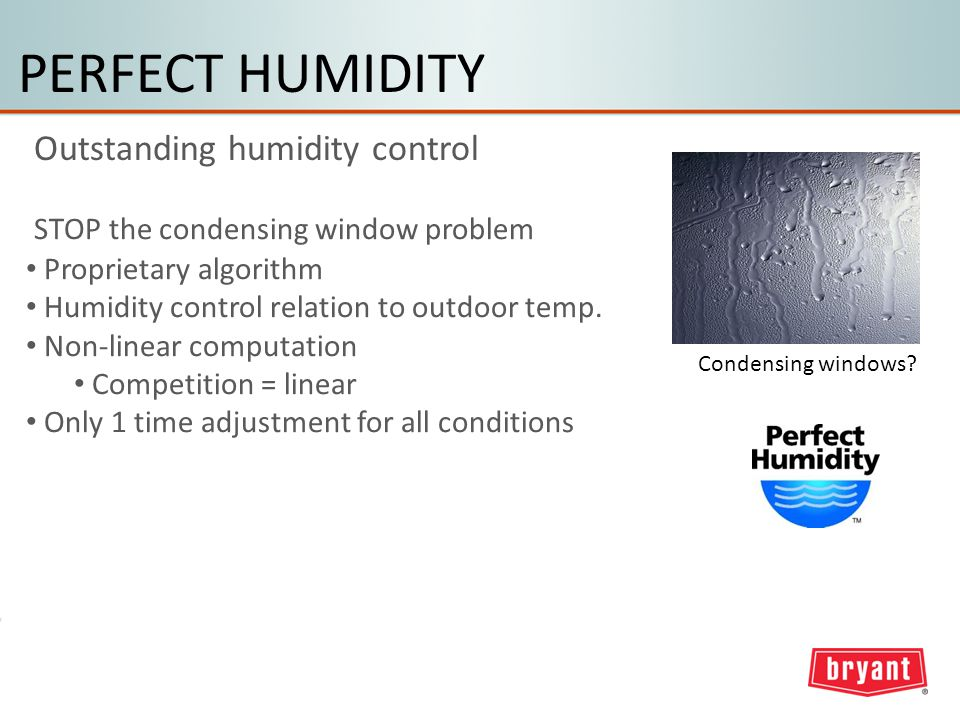 PERFECT HUMIDITY Outstanding humidity control Condensing windows.