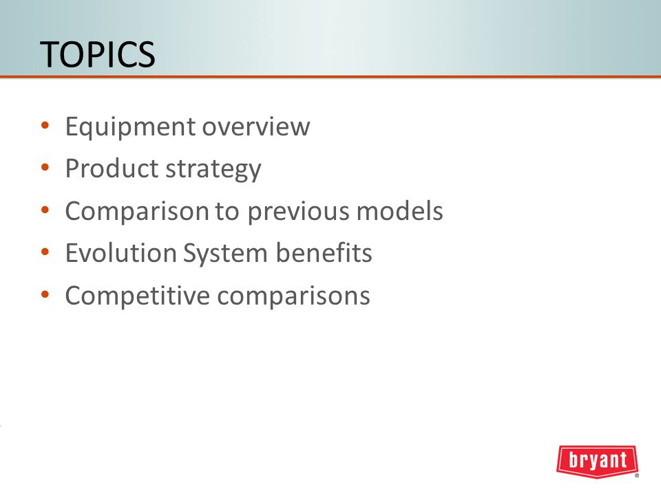 TOPICS Equipment overview Product strategy Comparison to previous models Evolution System benefits Competitive comparisons