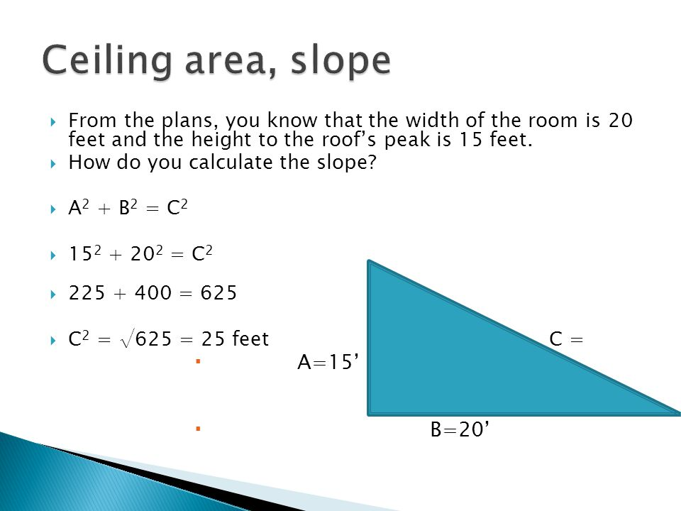 From the plans, you know that the width of the room is 20 feet and the height to the roofs peak is 15 feet. How do you calculate the slope? A 2 + B 2