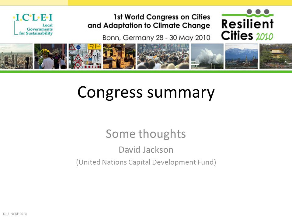 Congress summary Some thoughts David Jackson (United Nations Capital Development Fund) DJ: UNCDF 2010