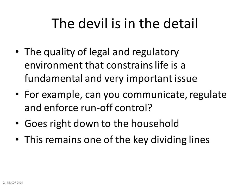 The devil is in the detail The quality of legal and regulatory environment that constrains life is a fundamental and very important issue For example, can you communicate, regulate and enforce run-off control.
