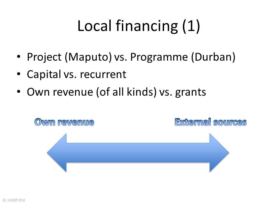 Local financing (1) Project (Maputo) vs. Programme (Durban) Capital vs. recurrent Own revenue (of all kinds) vs. grants DJ: UNCDF 2010
