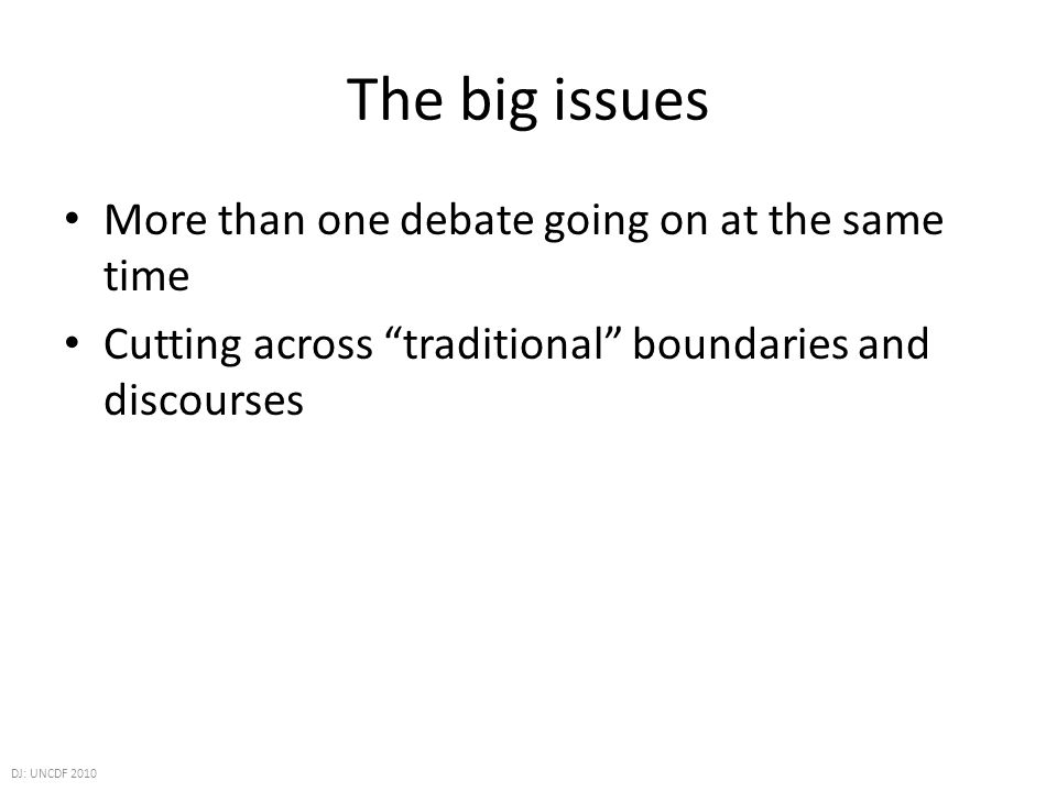 The big issues More than one debate going on at the same time Cutting across traditional boundaries and discourses DJ: UNCDF 2010