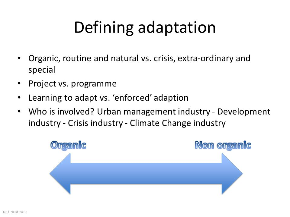 Defining adaptation Organic, routine and natural vs. crisis, extra-ordinary and special Project vs. programme Learning to adapt vs. enforced adaption
