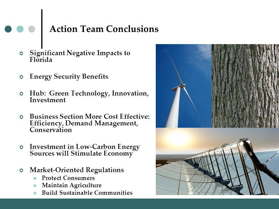 Action Team Conclusions Significant Negative Impacts to Florida Energy Security Benefits Hub: Green Technology, Innovation, Investment Business Section More Cost Effective: Efficiency, Demand Management, Conservation Investment in Low-Carbon Energy Sources will Stimulate Economy Market-Oriented Regulations Protect Consumers Maintain Agriculture Build Sustainable Communities