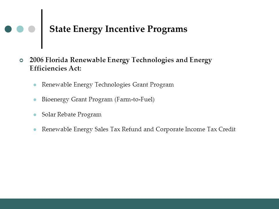 State Energy Incentive Programs 2006 Florida Renewable Energy Technologies and Energy Efficiencies Act: Renewable Energy Technologies Grant Program Bioenergy Grant Program (Farm-to-Fuel) Solar Rebate Program Renewable Energy Sales Tax Refund and Corporate Income Tax Credit