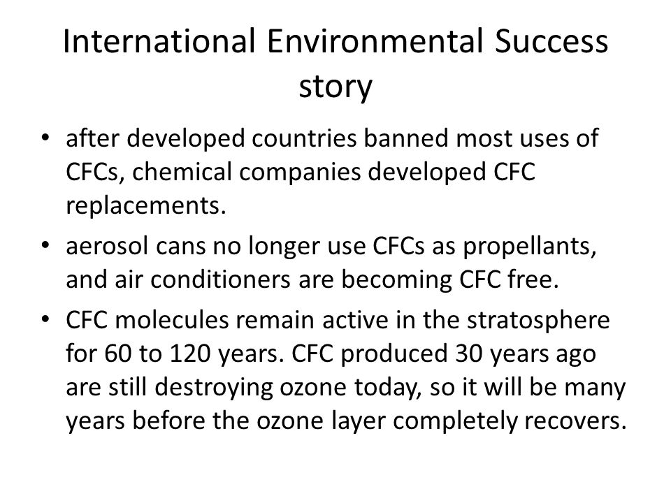 International Environmental Success story after developed countries banned most uses of CFCs, chemical companies developed CFC replacements. aerosol c