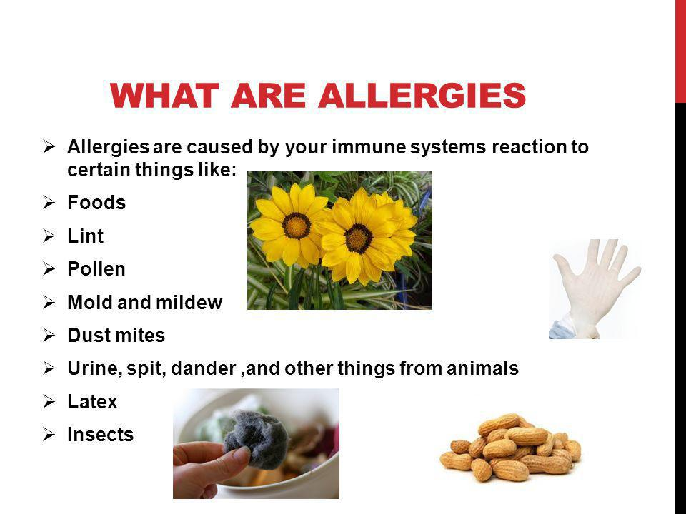 WHAT ARE ALLERGIES Allergies are caused by your immune systems reaction to certain things like: Foods Lint Pollen Mold and mildew Dust mites Urine, spit, dander,and other things from animals Latex Insects