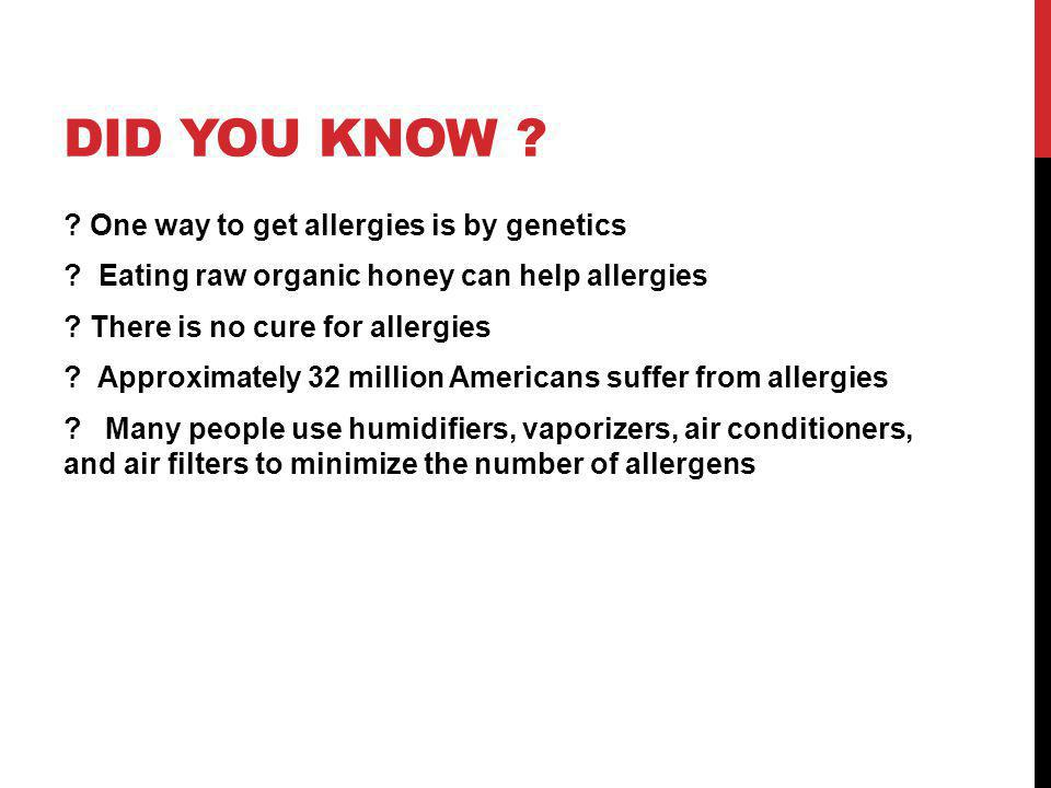 DID YOU KNOW ? ? One way to get allergies is by genetics ? Eating raw organic honey can help allergies ? There is no cure for allergies ? Approximatel