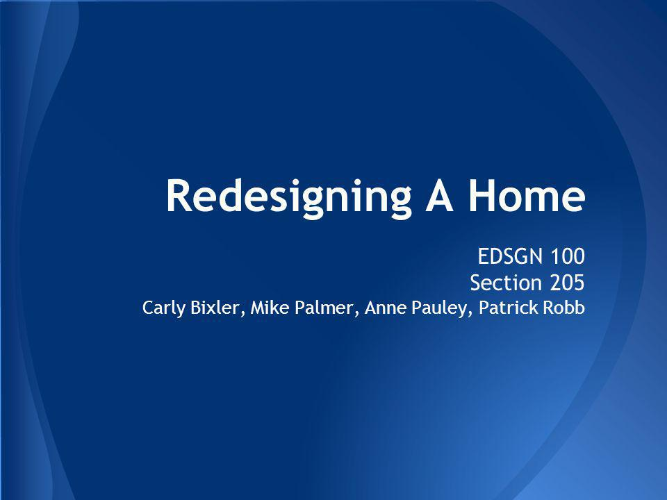 Redesigning A Home EDSGN 100 Section 205 Carly Bixler, Mike Palmer, Anne Pauley, Patrick Robb