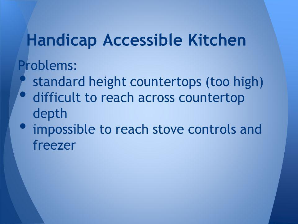 Problems: standard height countertops (too high) difficult to reach across countertop depth impossible to reach stove controls and freezer Handicap Ac