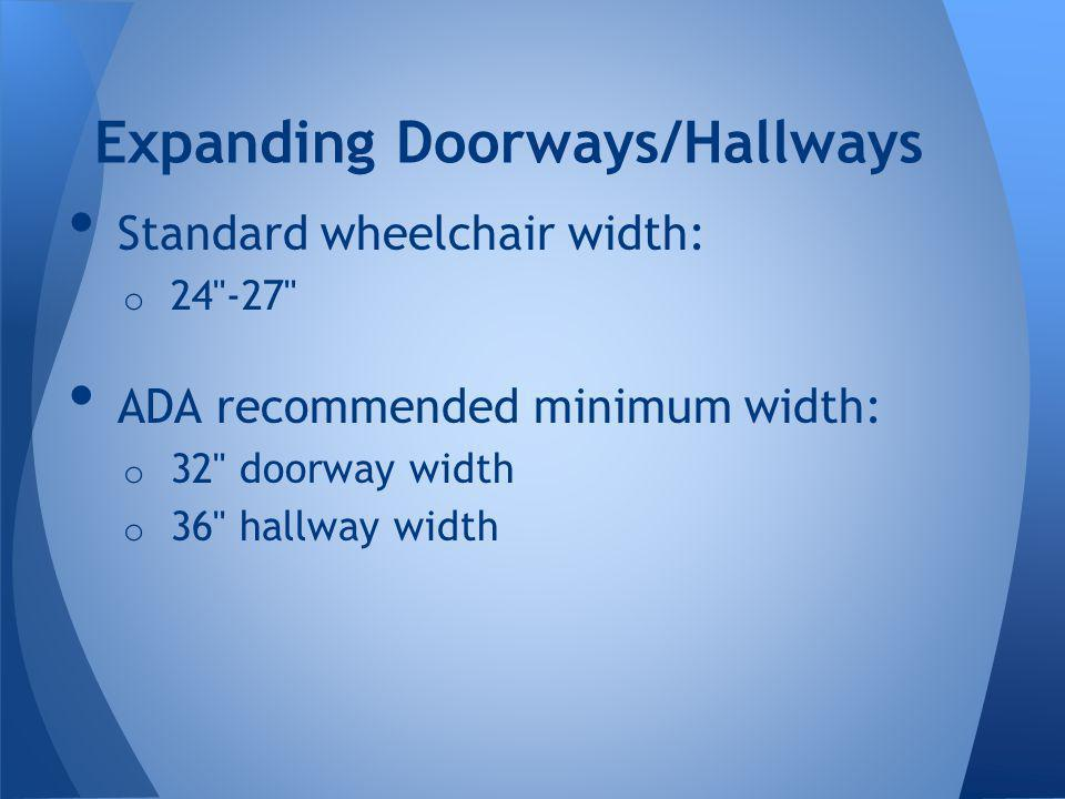 Standard wheelchair width: o 24 -27 ADA recommended minimum width: o 32 doorway width o 36 hallway width Expanding Doorways/Hallways