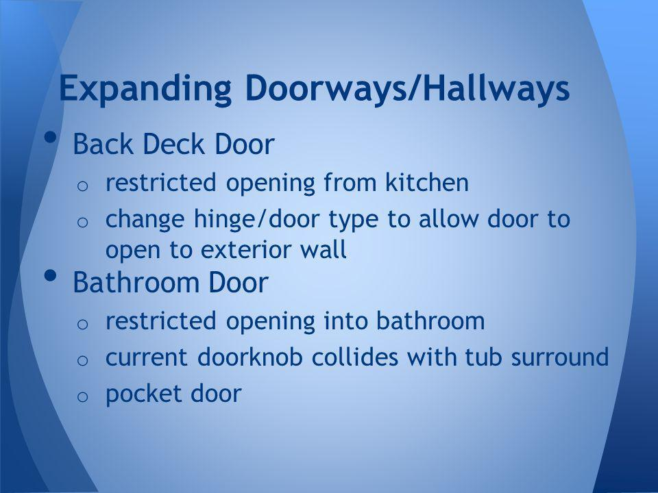 Back Deck Door o restricted opening from kitchen o change hinge/door type to allow door to open to exterior wall Bathroom Door o restricted opening into bathroom o current doorknob collides with tub surround o pocket door Expanding Doorways/Hallways