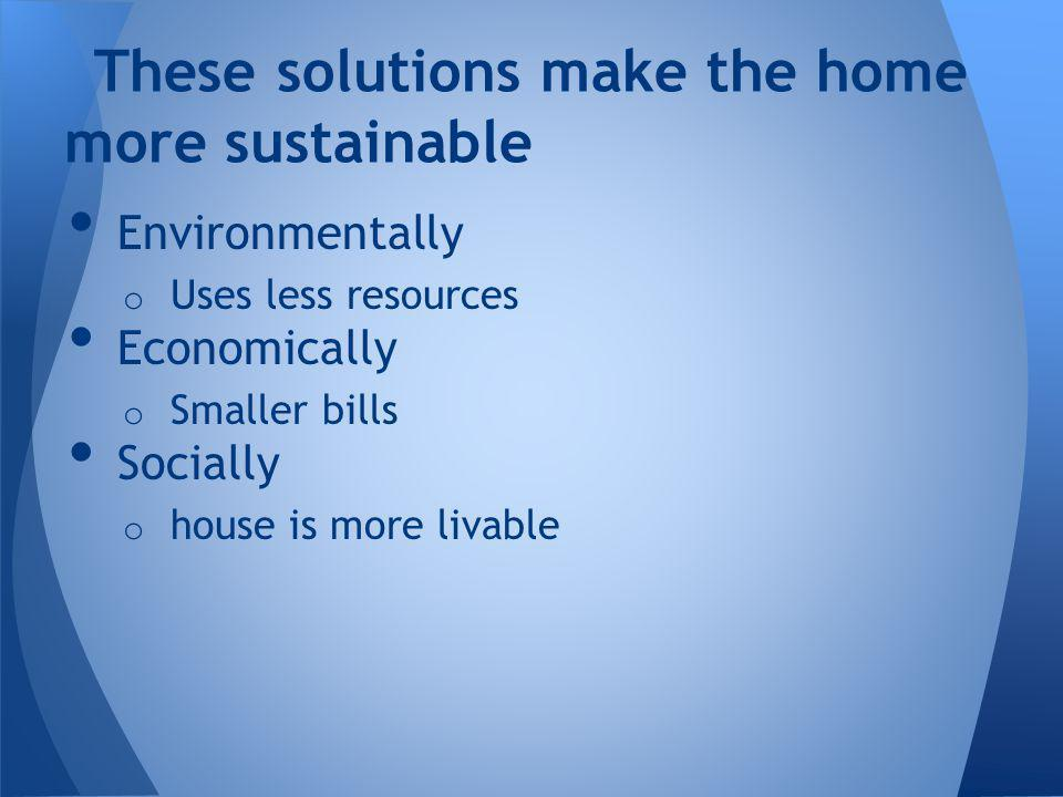 Environmentally o Uses less resources Economically o Smaller bills Socially o house is more livable These solutions make the home more sustainable