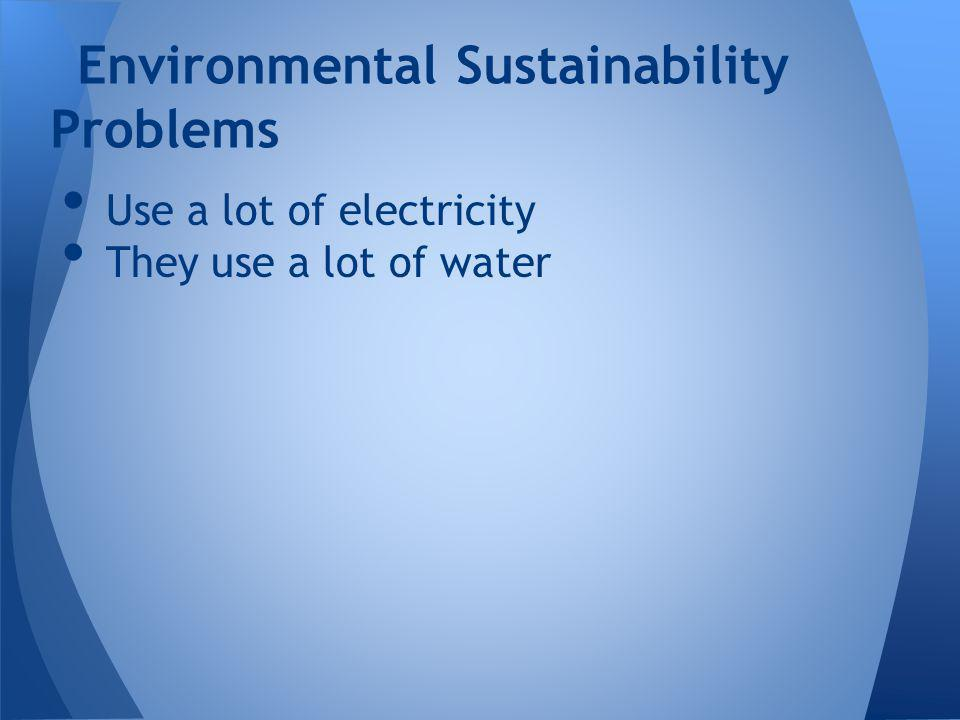 Use a lot of electricity They use a lot of water Environmental Sustainability Problems